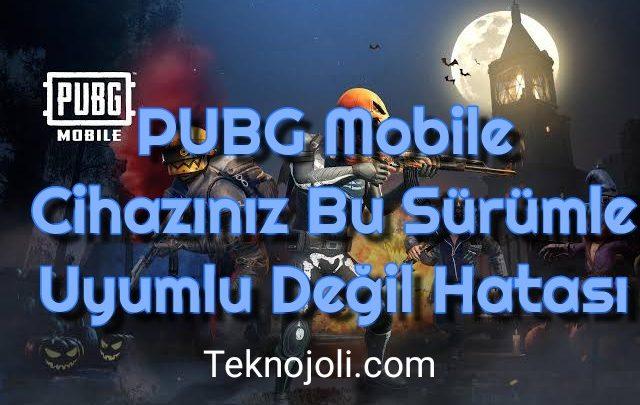 PUBG Mobile Cihazınız Bu Sürümle Uyumlu Değil Hatası